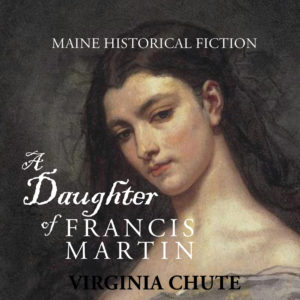 A Daughter of Francis Martin (Maine Historical Fiction) by the late Virginia Chute